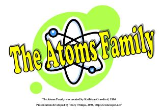 The Atoms Family was created by Kathleen Crawford, 1994 Presentation developed by Tracy Trimpe, 2006, http://sciencespot