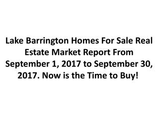 Lake Barrington Homes For Sale Real Estate Market Report From September 1, 2017 to September 30, 2017. Now is the Time t
