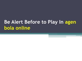 Be Alert Before to Play In agen bola online
