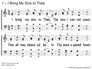 1. I bring my sins to Thee,  The sins I cannot count, That all may cleansed be  In Thy once opened fount: I bring them,