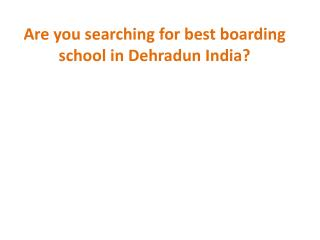 Are You Searching for Best Boarding School in Dehradun India ?
