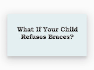 What if Your Child Refuses Braces?