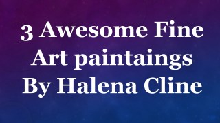 3 awesome fine art paintaings by halena cline.