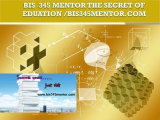 BIS 345 MENTOR The Secret of Eduation /bis345mentor.com