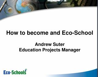 How to become and Eco-School  Andrew Suter Education Projects Manager
