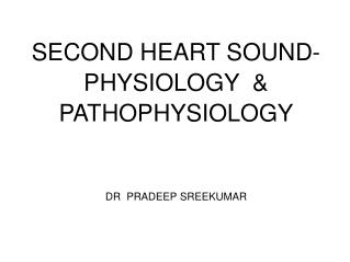 SECOND HEART SOUND- PHYSIOLOGY   PATHOPHYSIOLOGY   DR  PRADEEP SREEKUMAR