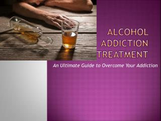 Alcohol Addiction Treatment - An Ultimate Guide to Overcome Your Addiction