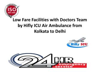 Low Fare Facilities with Doctors Team by Hifly ICU Air Ambulance from Kolkata to Delhi