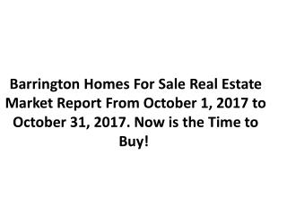 Barrington Homes For Sale Real Estate Market Report From October 1, 2017 to October 31, 2017. Now is the Time to Buy!