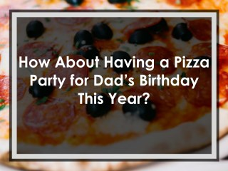 How About Having a Pizza Party for Dad's Birthday This Year?