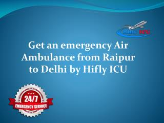 Get an emergency Air Ambulance from Raipur to Delhi by Hifly ICU