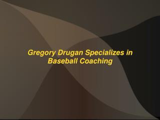 Gregory Drugan Specializes in Baseball Coaching
