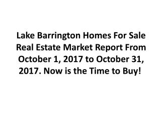 Lake Barrington Homes For Sale Real Estate Market Report From October 1, 2017 to October 31, 2017. Now is the Time to Bu