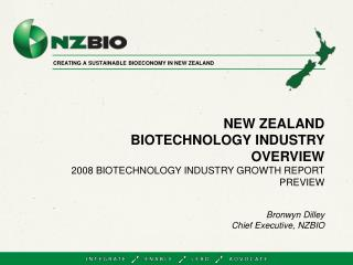 NEW ZEALAND  BIOTECHNOLOGY INDUSTRY OVERVIEW 2008 BIOTECHNOLOGY INDUSTRY GROWTH REPORT PREVIEW Bronwyn Dilley Chief Exec