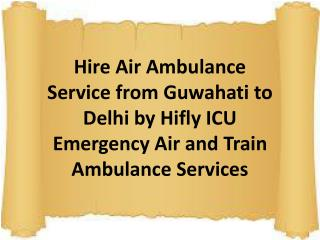 Hire Air Ambulance Service from Guwahati to Delhi by Hifly ICU Emergency Air and Train Ambulance Services