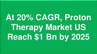 At 20% CAGR, Proton Therapy Market US Reach $1 Bn by 2025
