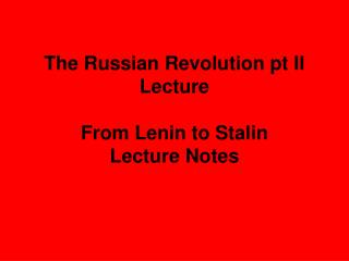 The Russian Revolution pt II Lecture  From Lenin to Stalin  Lecture Notes