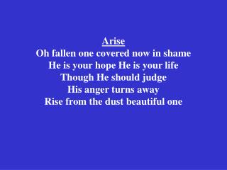 Arise Oh fallen one covered now in shame He is your hope He is your life Though He should judge  His anger turns away Ri
