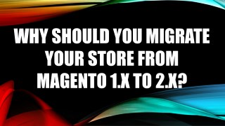 WHY SHOULD YOU MIGRATE YOUR STORE FROM MAGENTO 1.X TO 2.X?