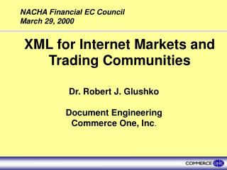 XML for Internet Markets and Trading Communities Dr. Robert J. Glushko Document Engineering Commerce One, Inc .