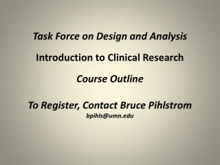 Task Force on Design and Analysis  Introduction to Clinical Research  Course Outline  To Register, Contact Bruce Pihlstr