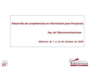Desarrollo de competencias en información para Proyectos Ing. de Telecomunicaciones Ediciones de 7 y 14 de Octubre de 20