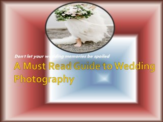 A Must Read Guide to Wedding Photography - Don't let your wedding memories be spoiled