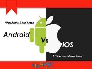 Win Some, Lose Some. Android Vs iOS– A War that Never Ends!