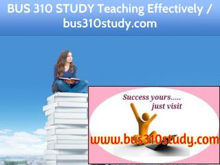 BUS 310 STUDY Teaching Effectively / bus310study.com