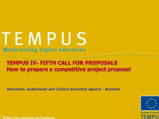 TEMPUS IV- FIFTH CALL FOR PROPOSALS How to prepare a competitive project proposal Education, Audiovisual and Culture Exe