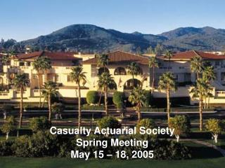 Casualty Actuarial Society Spring Meeting May 15 – 18, 2005