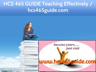 HCS 465 GUIDE Teaching Effectively / hcs465guide.com