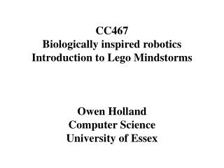 CC467 Biologically inspired robotics Introduction to Lego Mindstorms Owen Holland Computer Science University of Essex