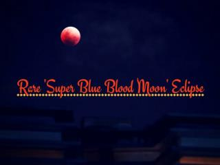 The Rare Super Blue Blood Moon Lunar Eclipse of 2018