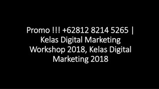 Promo !!!  62812 8214 5265 | Kelas Digital Marketing Workshop 2018, Kelas Digital Marketing 2018