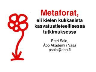 Metaforat, eli kielen kukkasista kasvatustieteellisessä tutkimuksessa Petri Salo,  Åbo Akademi i Vasa psalo@abo.fi
