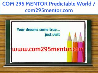 COM 295 MENTOR Predictable World / com295mentor.com
