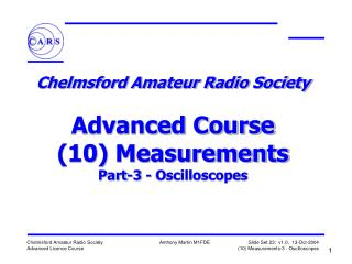 Chelmsford Amateur Radio Society   Advanced Course 10 Measurements Part-3 - Oscilloscopes