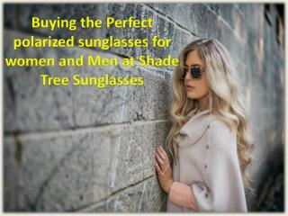 Buying the Perfect polarized sunglasses for women and Men at Shade Tree Sunglasses