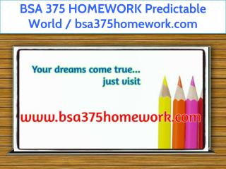 BSA 375 HOMEWORK Predictable World / bsa375homework.com