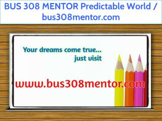 BUS 308 MENTOR Predictable World / bus308mentor.com