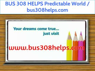BUS 308 HELPS Predictable World / bus308helps.com