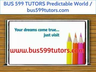 BUS 599 TUTORS Predictable World / bus599tutors.com