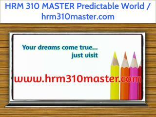 HRM 310 MASTER Predictable World / hrm310master.com
