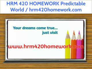 HRM 420 HOMEWORK Predictable World / hrm420homework.com