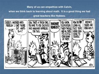Many of us can empathize with Calvin,  when we think back to learning about math.  It is a good thing we had  great teac