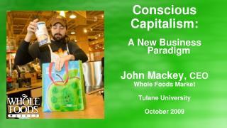 Conscious Capitalism: A New Business Paradigm John Mackey, CEO Whole Foods Market Tulane University October 2009