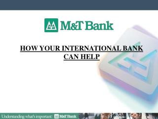 HOW YOUR INTERNATIONAL BANK  CAN HELP