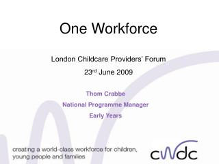 One Workforce London Childcare Providers' Forum 23 rd  June 2009