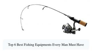 Top 6 Best Fishing Equipments Every Man Must Have
